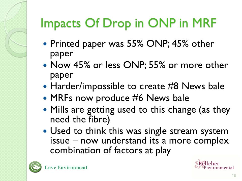 Impacts Of Drop in ONP in MRF Printed paper was 55% ONP; 45% other paper Now 45% or less ONP; 55% or more other paper Harder/impossible to create #8 News bale MRFs now produce #6 News bale Mills are getting used to this change (as they need the fibre) Used to think this was single stream system issue – now understand its a more complex combination of factors at play 16 Love Environment