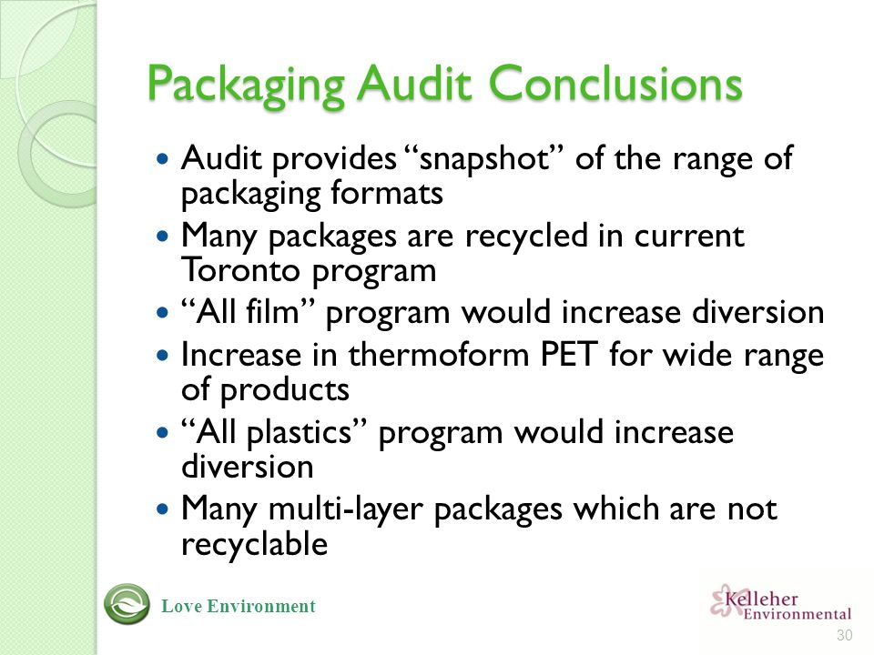 Packaging Audit Conclusions Audit provides snapshot of the range of packaging formats Many packages are recycled in current Toronto program All film program would increase diversion Increase in thermoform PET for wide range of products All plastics program would increase diversion Many multi-layer packages which are not recyclable 30 Love Environment