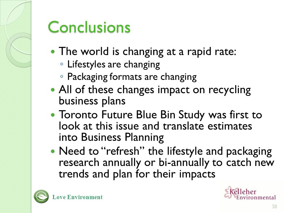 Conclusions The world is changing at a rapid rate: ◦ Lifestyles are changing ◦ Packaging formats are changing All of these changes impact on recycling business plans Toronto Future Blue Bin Study was first to look at this issue and translate estimates into Business Planning Need to refresh the lifestyle and packaging research annually or bi-annually to catch new trends and plan for their impacts 38 Love Environment