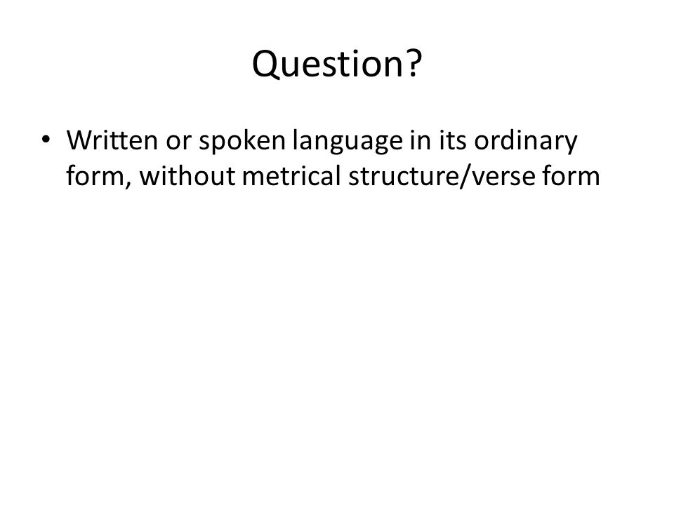 Question Written or spoken language in its ordinary form, without metrical structure/verse form
