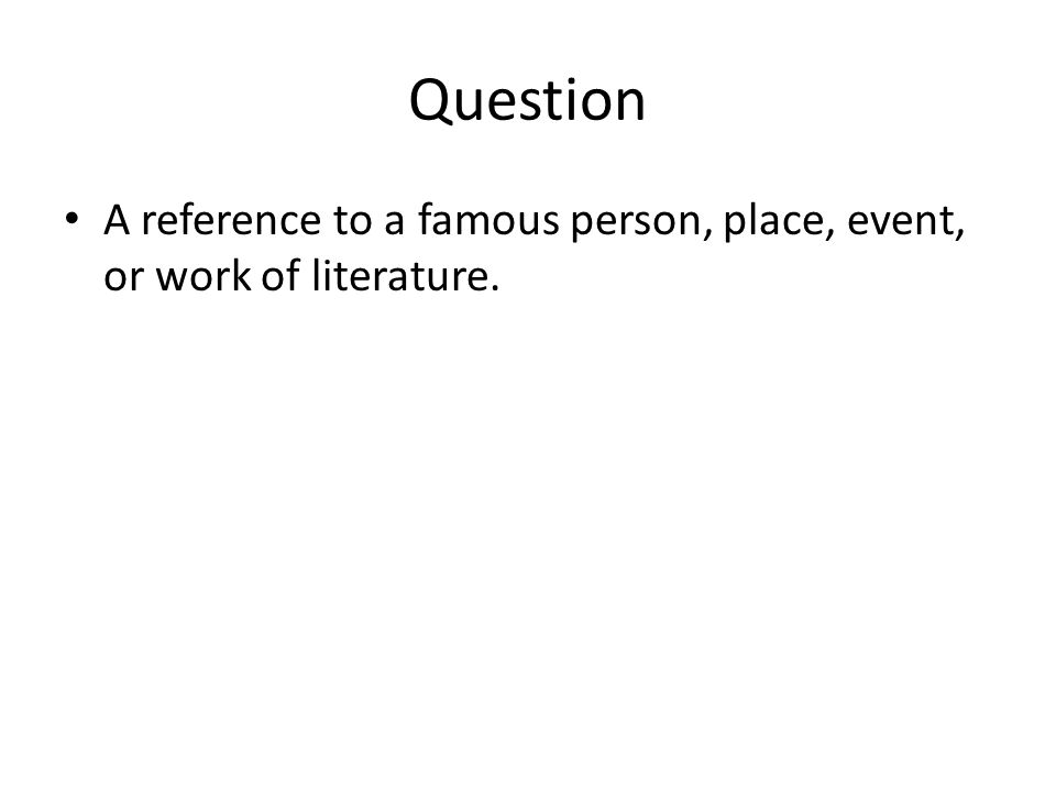 Question A reference to a famous person, place, event, or work of literature.