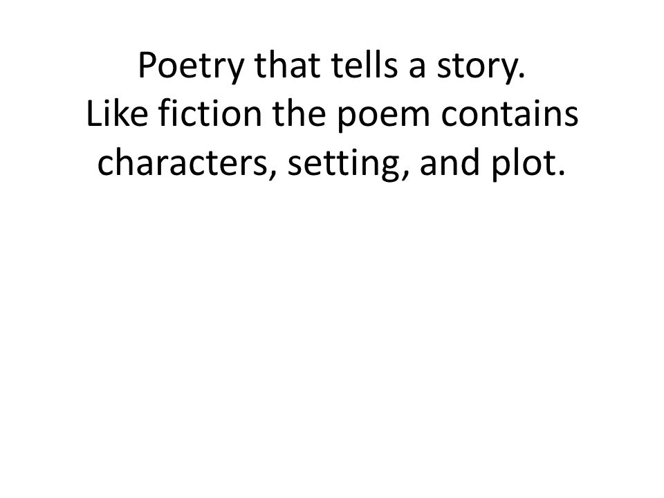 Poetry that tells a story. Like fiction the poem contains characters, setting, and plot.