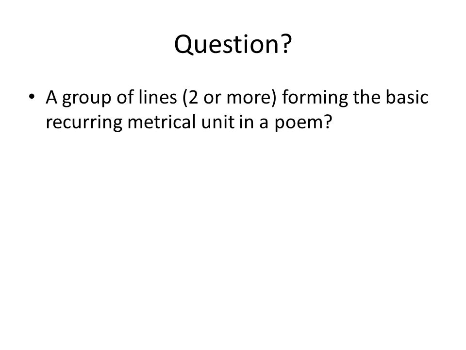 Question A group of lines (2 or more) forming the basic recurring metrical unit in a poem