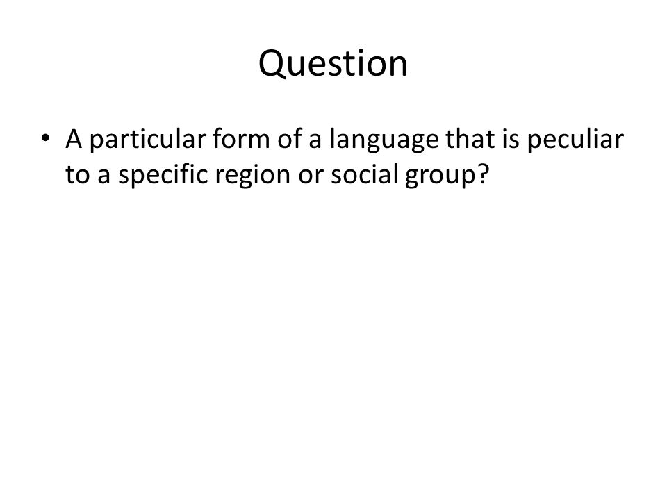 Question A particular form of a language that is peculiar to a specific region or social group