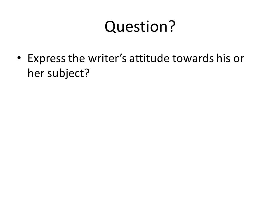 Question Express the writer's attitude towards his or her subject