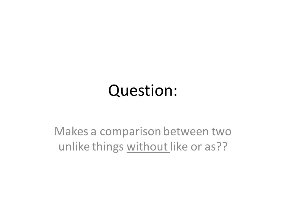 Question: Makes a comparison between two unlike things without like or as
