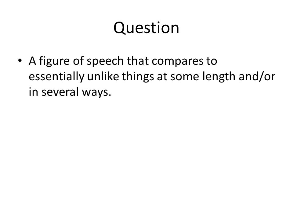 Question A figure of speech that compares to essentially unlike things at some length and/or in several ways.
