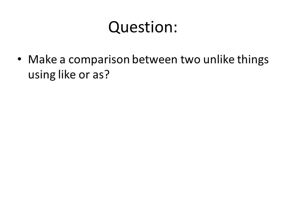 Question: Make a comparison between two unlike things using like or as