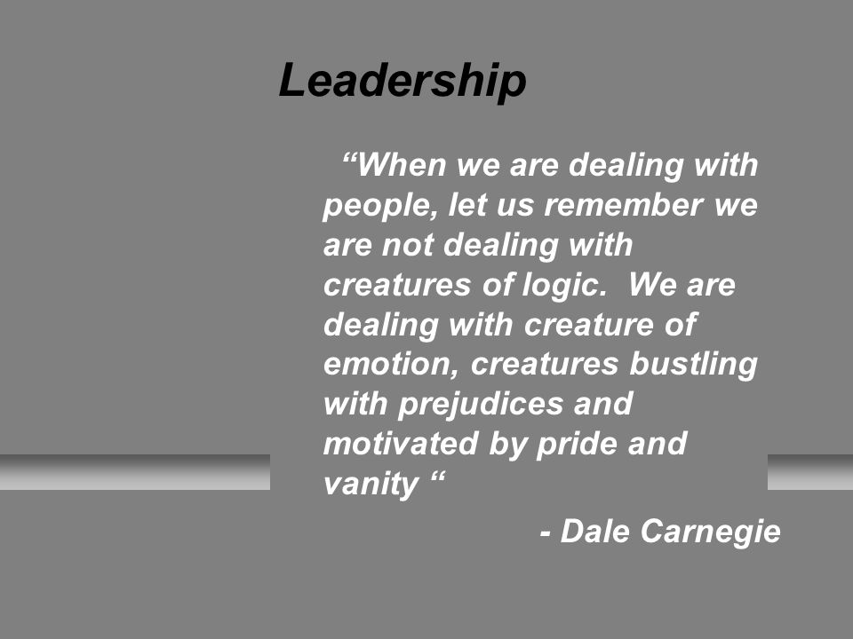 Leadership When we are dealing with people, let us remember we are not dealing with creatures of logic.