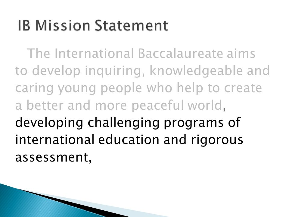 The International Baccalaureate aims to develop inquiring, knowledgeable and caring young people who help to create a better and more peaceful world, developing challenging programs of international education and rigorous assessment,