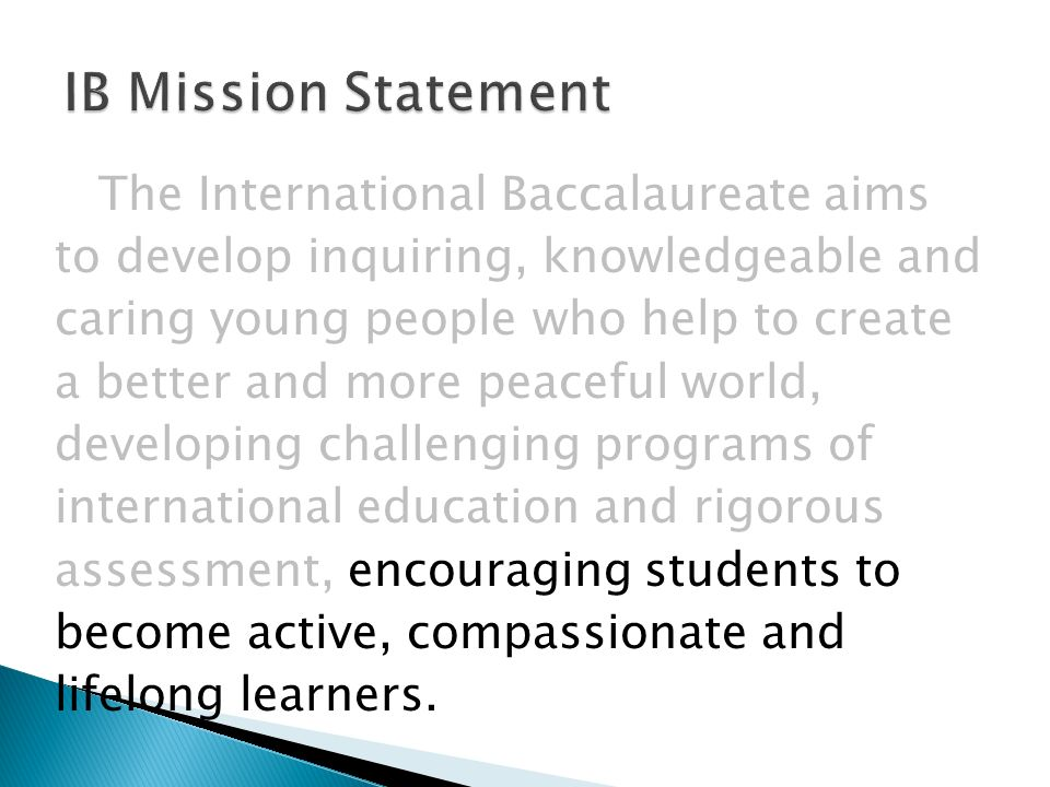 The International Baccalaureate aims to develop inquiring, knowledgeable and caring young people who help to create a better and more peaceful world, developing challenging programs of international education and rigorous assessment, encouraging students to become active, compassionate and lifelong learners.