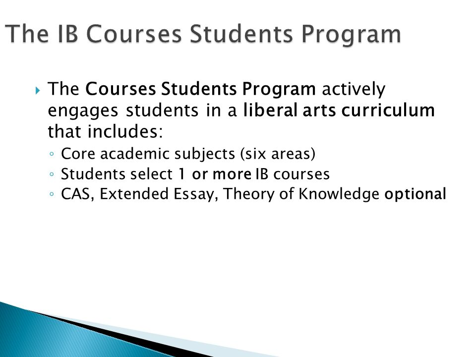  The Courses Students Program actively engages students in a liberal arts curriculum that includes: ◦ Core academic subjects (six areas) ◦ Students select 1 or more IB courses ◦ CAS, Extended Essay, Theory of Knowledge optional