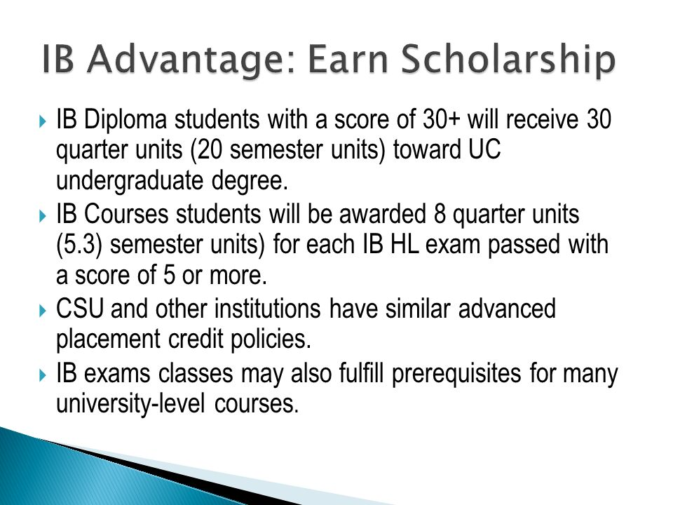  IB Diploma students with a score of 30+ will receive 30 quarter units (20 semester units) toward UC undergraduate degree.