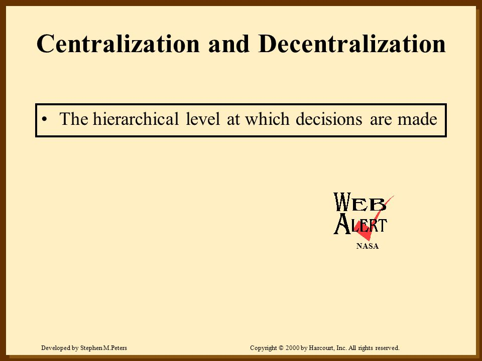Developed by Stephen M.PetersCopyright © 2000 by Harcourt, Inc. All rights reserved. Centralization and Decentralization The hierarchical level at whi