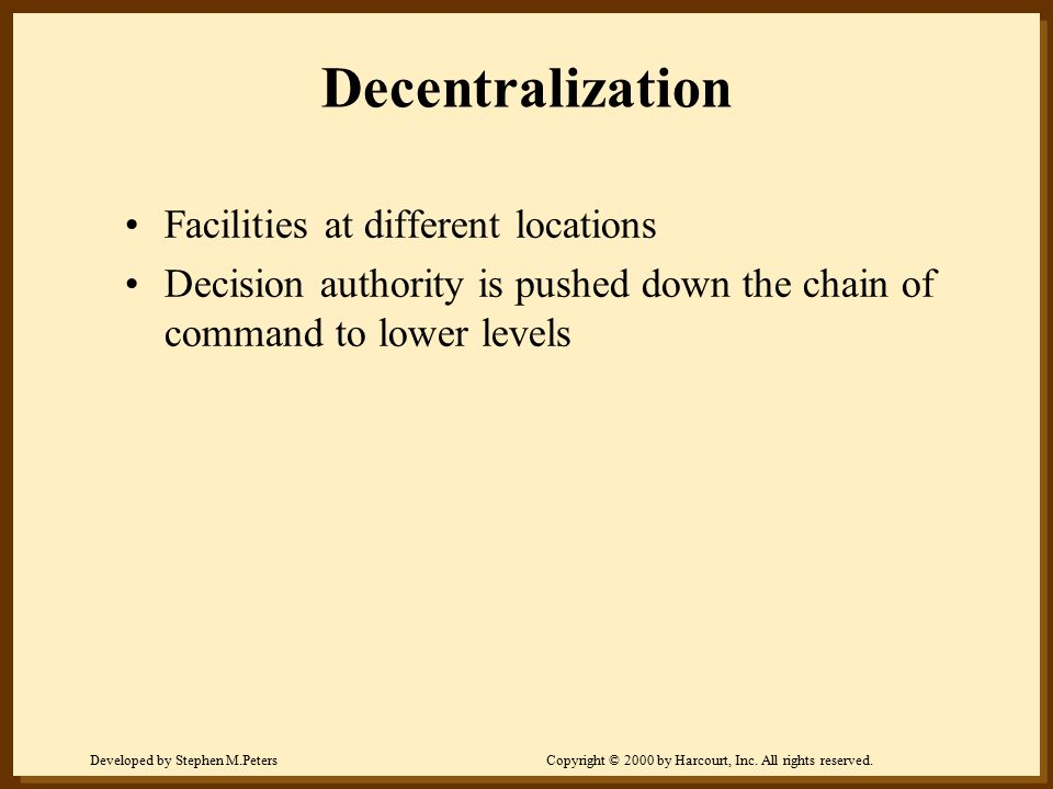 Developed by Stephen M.PetersCopyright © 2000 by Harcourt, Inc. All rights reserved. Decentralization Facilities at different locations Decision autho