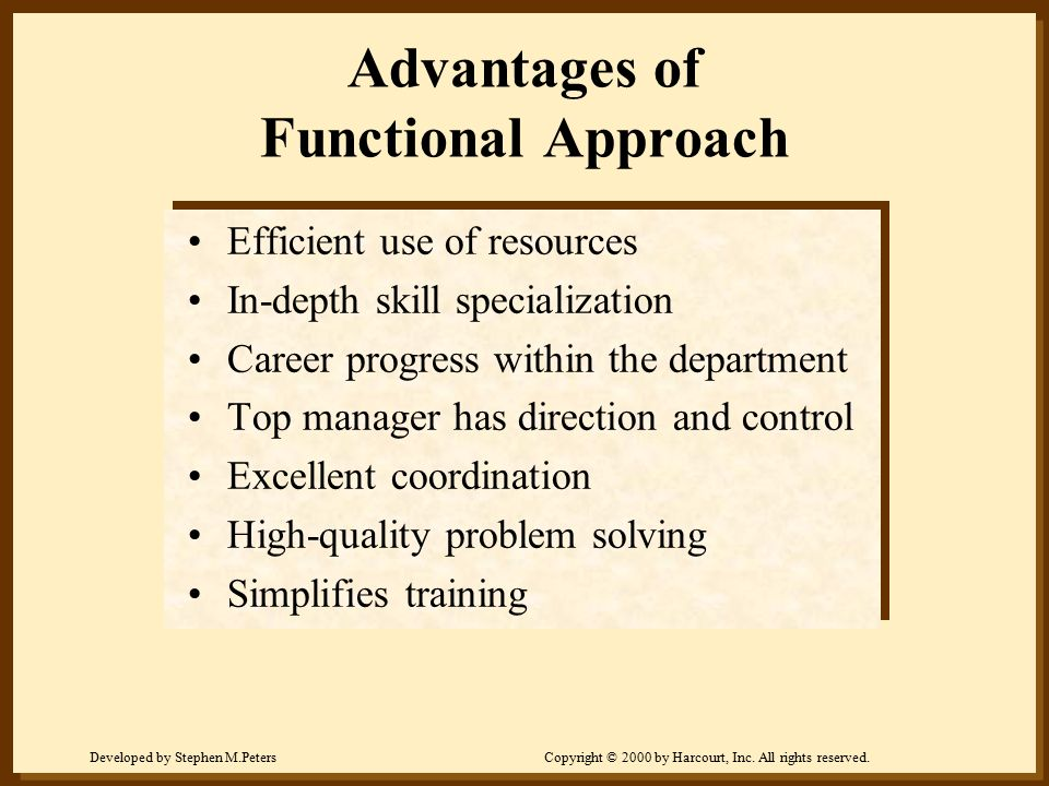 Developed by Stephen M.PetersCopyright © 2000 by Harcourt, Inc. All rights reserved. Advantages of Functional Approach Efficient use of resources In-d