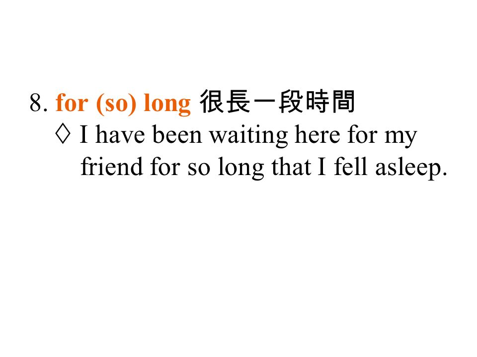 8. for (so) long 很長一段時間  I have been waiting here for my friend for so long that I fell asleep.