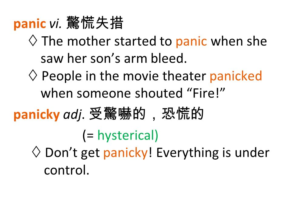 panic vi. 驚慌失措  The mother started to panic when she saw her son's arm bleed.