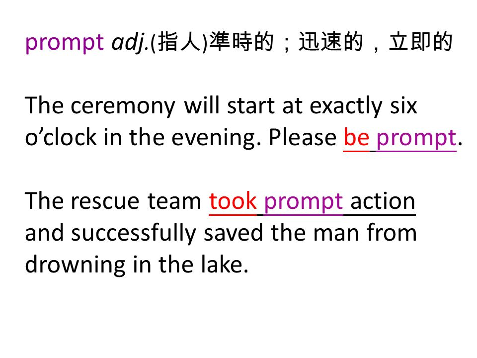 prompt adj.( 指人 ) 準時的;迅速的,立即的 The ceremony will start at exactly six o'clock in the evening.