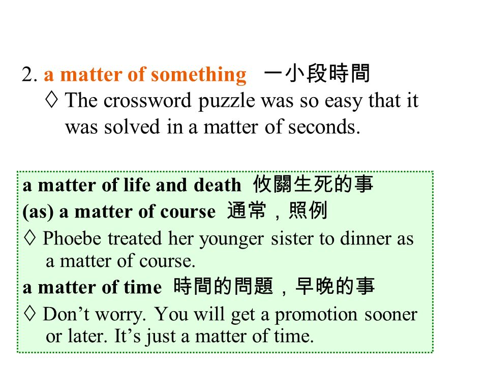 a matter of life and death 攸關生死的事 (as) a matter of course 通常,照例  Phoebe treated her younger sister to dinner as a matter of course.