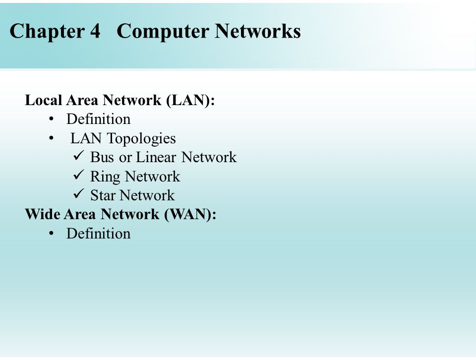 Chapter 4 Computer Networks Local Area Network (LAN): Definition LAN Topologies Bus or Linear Network Ring Network Star Network Wide Area Network (WAN): Definition