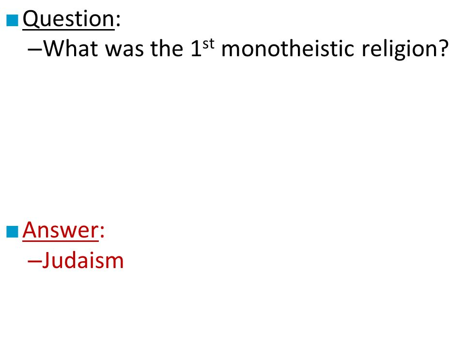 ■ Question: – What was the 1 st monotheistic religion ■ Answer: – Judaism