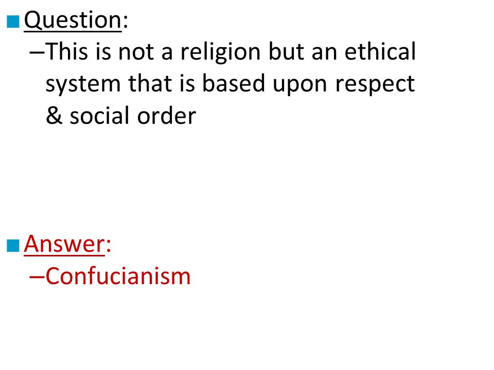 ■ Question: – This is not a religion but an ethical system that is based upon respect & social order ■ Answer: – Confucianism
