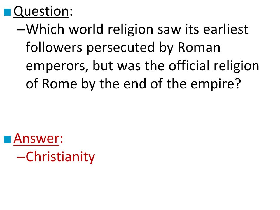 ■ Question: – Which world religion saw its earliest followers persecuted by Roman emperors, but was the official religion of Rome by the end of the empire.