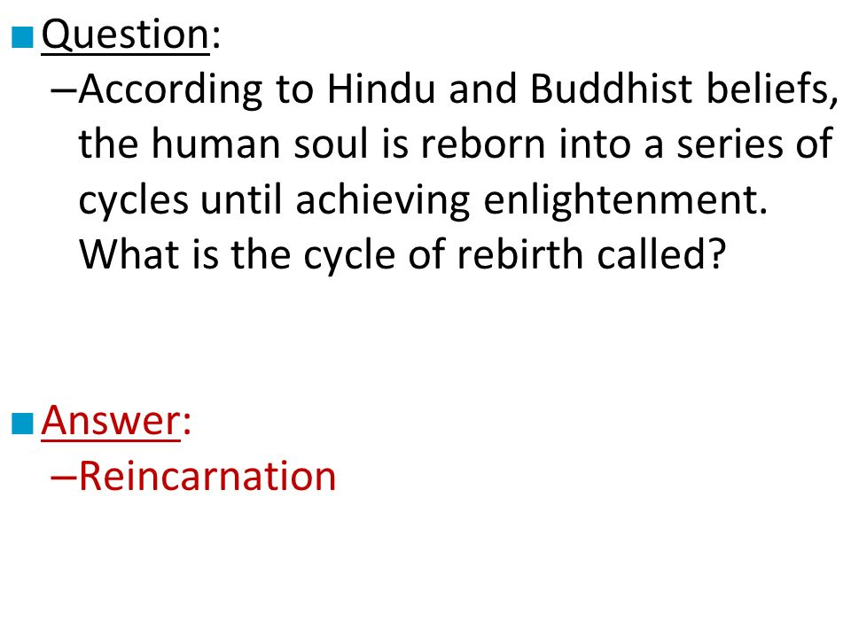 ■ Question: – According to Hindu and Buddhist beliefs, the human soul is reborn into a series of cycles until achieving enlightenment.