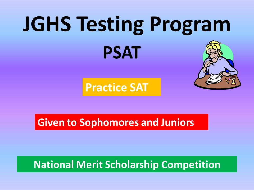 JGHS Testing Program Given to Sophomores and Juniors PSAT Practice SAT National Merit Scholarship Competition