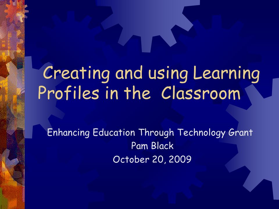 Creating and using Learning Profiles in the Classroom Enhancing Education Through Technology Grant Pam Black October 20, 2009