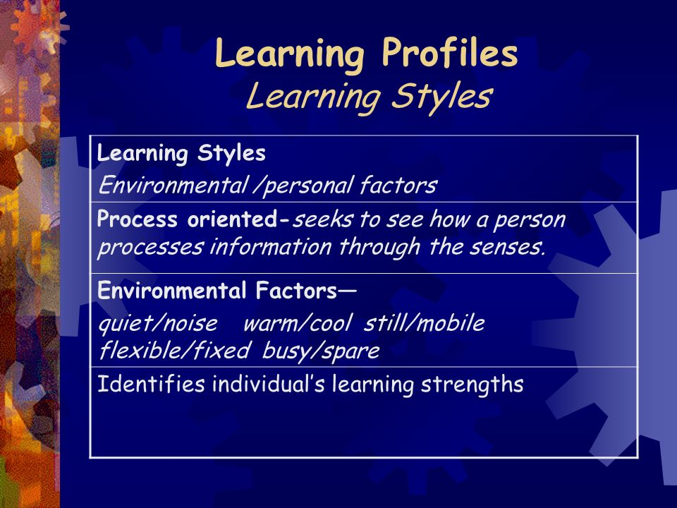 Learning Profiles Learning Styles Learning Styles Environmental /personal factors Process oriented-seeks to see how a person processes information through the senses.