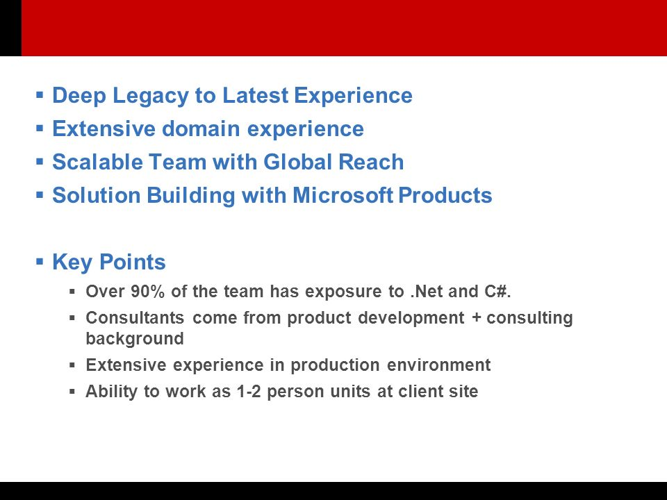  Deep Legacy to Latest Experience  Extensive domain experience  Scalable Team with Global Reach  Solution Building with Microsoft Products  Key Points  Over 90% of the team has exposure to.Net and C#.