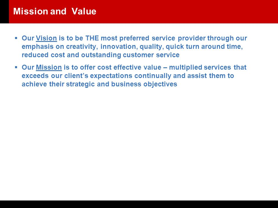 Mission and Value  Our Vision is to be THE most preferred service provider through our emphasis on creativity, innovation, quality, quick turn around time, reduced cost and outstanding customer service  Our Mission is to offer cost effective value – multiplied services that exceeds our client's expectations continually and assist them to achieve their strategic and business objectives