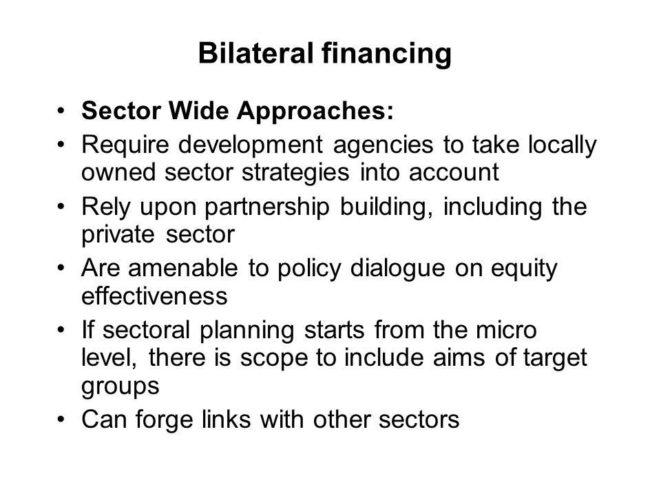 Bilateral financing Sector Wide Approaches: Require development agencies to take locally owned sector strategies into account Rely upon partnership building, including the private sector Are amenable to policy dialogue on equity effectiveness If sectoral planning starts from the micro level, there is scope to include aims of target groups Can forge links with other sectors