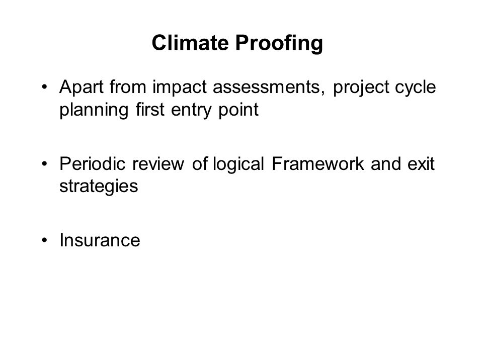 Climate Proofing Apart from impact assessments, project cycle planning first entry point Periodic review of logical Framework and exit strategies Insurance