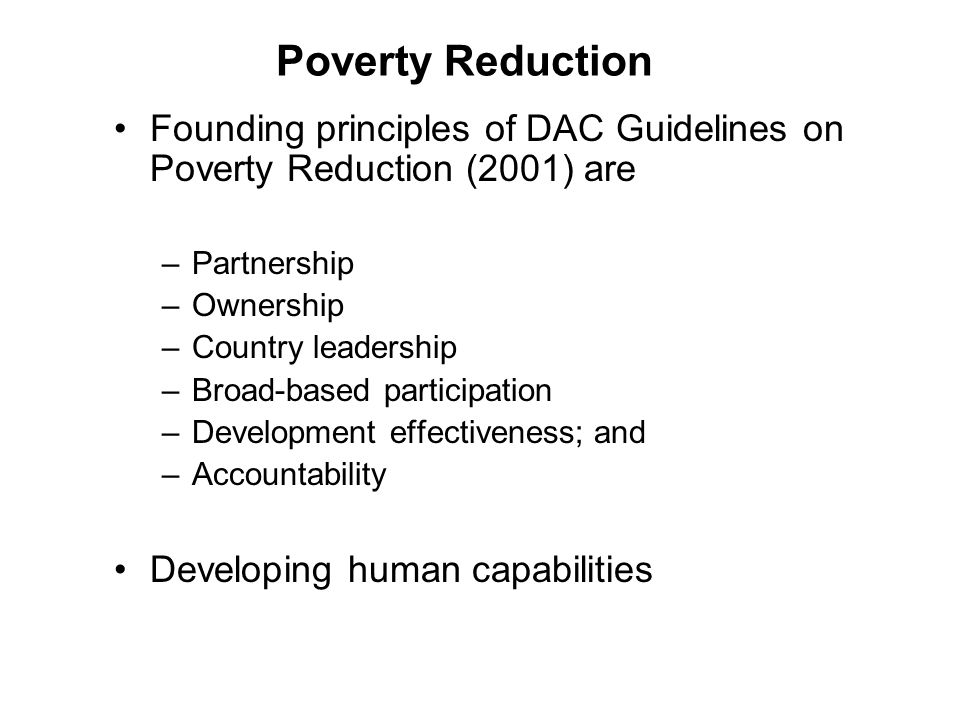 Poverty Reduction Founding principles of DAC Guidelines on Poverty Reduction (2001) are –Partnership –Ownership –Country leadership –Broad-based participation –Development effectiveness; and –Accountability Developing human capabilities