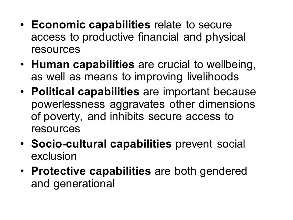 Economic capabilities relate to secure access to productive financial and physical resources Human capabilities are crucial to wellbeing, as well as means to improving livelihoods Political capabilities are important because powerlessness aggravates other dimensions of poverty, and inhibits secure access to resources Socio-cultural capabilities prevent social exclusion Protective capabilities are both gendered and generational