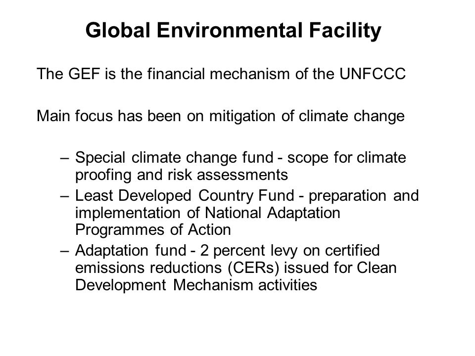 Global Environmental Facility The GEF is the financial mechanism of the UNFCCC Main focus has been on mitigation of climate change –Special climate change fund - scope for climate proofing and risk assessments –Least Developed Country Fund - preparation and implementation of National Adaptation Programmes of Action –Adaptation fund - 2 percent levy on certified emissions reductions (CERs) issued for Clean Development Mechanism activities