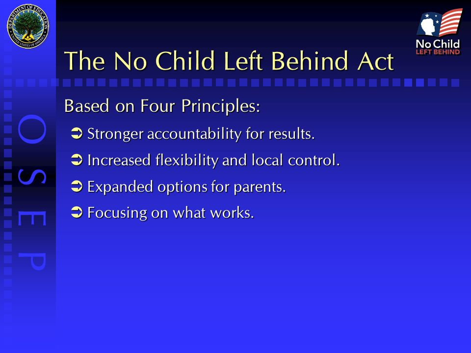 O S E P The No Child Left Behind Act Based on Four Principles:  Stronger accountability for results.
