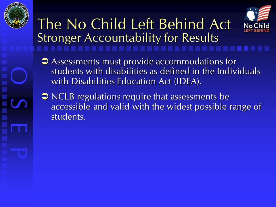 O S E P The No Child Left Behind Act Stronger Accountability for Results  Assessments must provide accommodations for students with disabilities as defined in the Individuals with Disabilities Education Act (IDEA).
