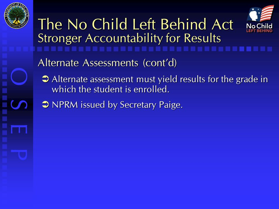 O S E P The No Child Left Behind Act Stronger Accountability for Results Alternate Assessments (cont'd)  Alternate assessment must yield results for the grade in which the student is enrolled.
