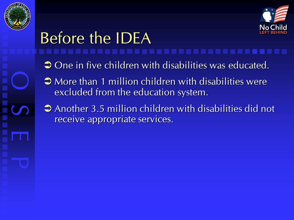 O S E P Before the IDEA  One in five children with disabilities was educated.