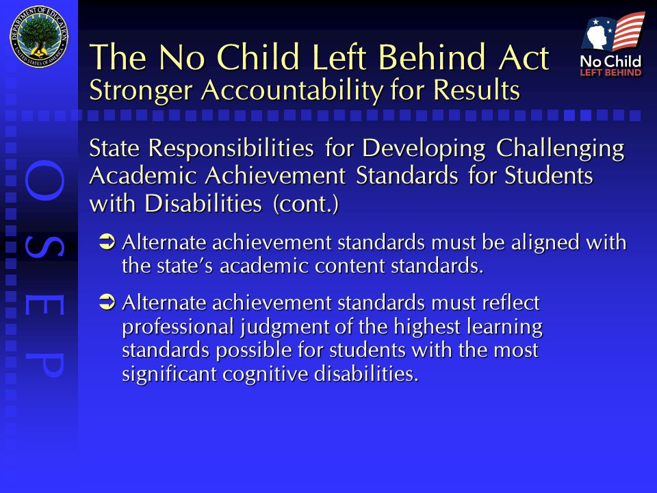 O S E P The No Child Left Behind Act Stronger Accountability for Results State Responsibilities for Developing Challenging Academic Achievement Standards for Students with Disabilities (cont.)  Alternate achievement standards must be aligned with the state's academic content standards.