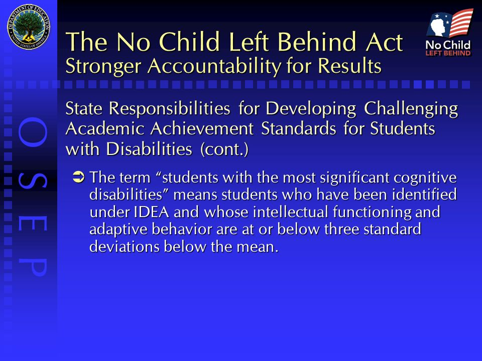 O S E P The No Child Left Behind Act Stronger Accountability for Results State Responsibilities for Developing Challenging Academic Achievement Standards for Students with Disabilities (cont.)  The term students with the most significant cognitive disabilities means students who have been identified under IDEA and whose intellectual functioning and adaptive behavior are at or below three standard deviations below the mean.