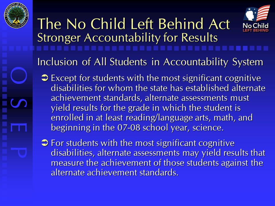 O S E P The No Child Left Behind Act Stronger Accountability for Results Inclusion of All Students in Accountability System  Except for students with the most significant cognitive disabilities for whom the state has established alternate achievement standards, alternate assessments must yield results for the grade in which the student is enrolled in at least reading/language arts, math, and beginning in the school year, science.