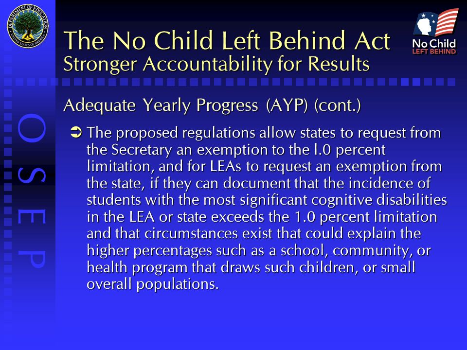 O S E P The No Child Left Behind Act Stronger Accountability for Results Adequate Yearly Progress (AYP) (cont.)  The proposed regulations allow states to request from the Secretary an exemption to the l.0 percent limitation, and for LEAs to request an exemption from the state, if they can document that the incidence of students with the most significant cognitive disabilities in the LEA or state exceeds the 1.0 percent limitation and that circumstances exist that could explain the higher percentages such as a school, community, or health program that draws such children, or small overall populations.