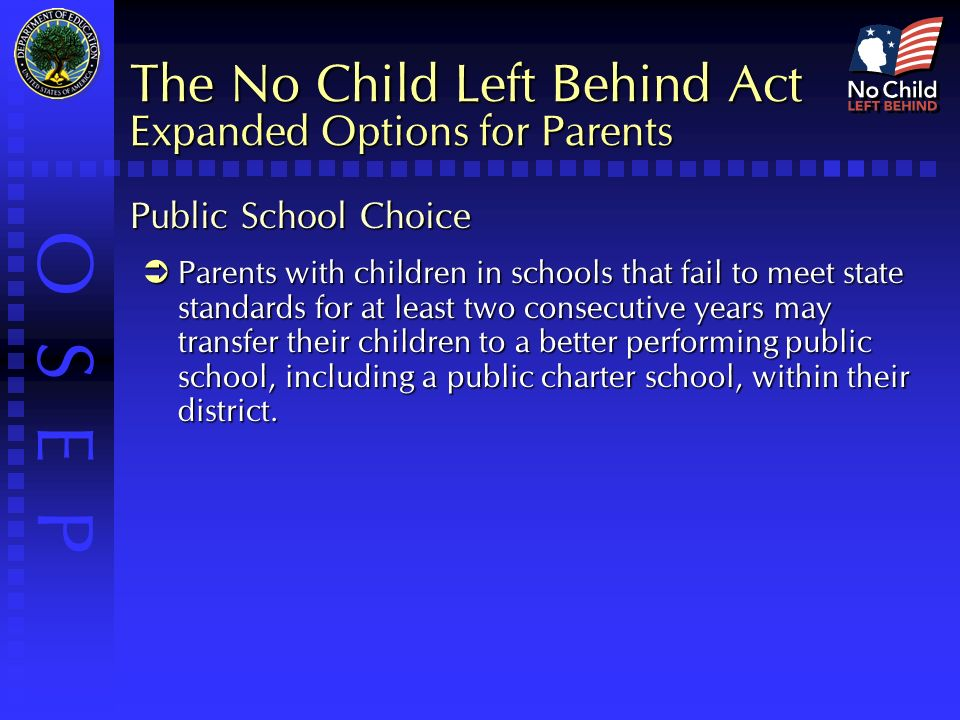 O S E P The No Child Left Behind Act Expanded Options for Parents Public School Choice  Parents with children in schools that fail to meet state standards for at least two consecutive years may transfer their children to a better performing public school, including a public charter school, within their district.