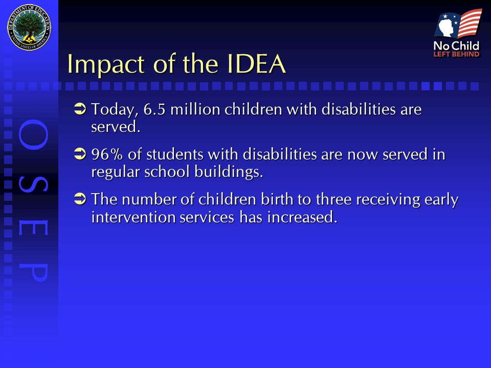 O S E P Impact of the IDEA  Today, 6.5 million children with disabilities are served.