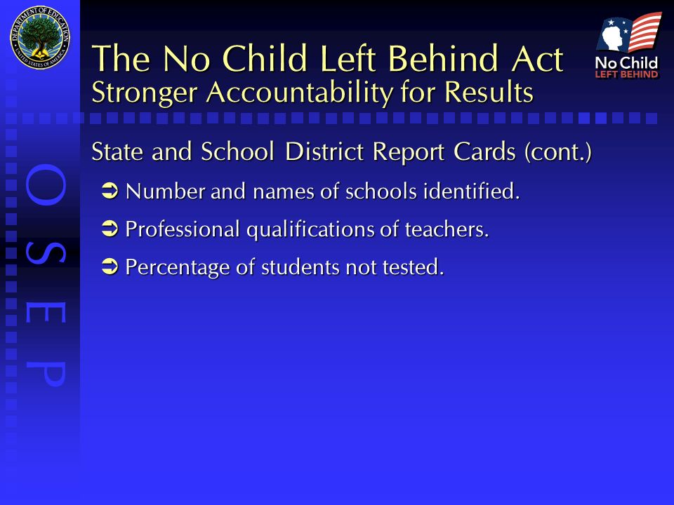 O S E P The No Child Left Behind Act Stronger Accountability for Results State and School District Report Cards (cont.)  Number and names of schools identified.